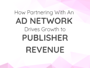 How Partnering with an Ad Network Drives Growth to Publisher Revenue